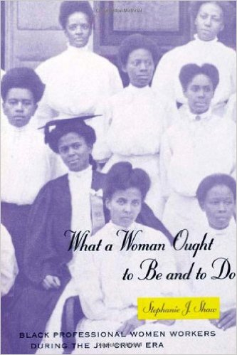 What a Woman Ought to Be and to Do: Black Professional Women Workers During the Jim Crow Era