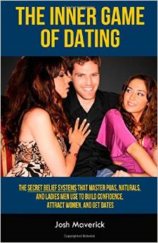 The Inner Game of Dating: The Secret Belief Systems That Master Puas, Naturals, and Ladies Men Use to Build Confidence, Attract Women, and Get D