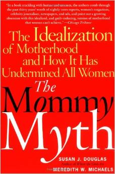 The Mommy Myth: The Idealization of Motherhood and How It Has Undermined All Women