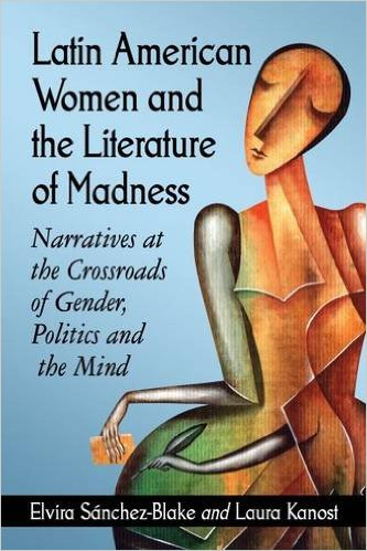 Latin American Women and the Literature of Madness: Mental Disturbance at the Crossroads of Politics and Gender