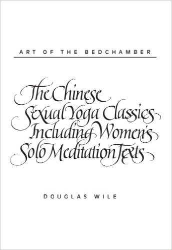 Art of the Bedchamber: The Chinese Sexual Yoga Classics Including Women's Solo Meditation Texts