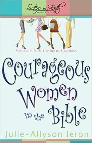 Courageous Women in the Bible: Step Out in Faith: Live Life with Purpose