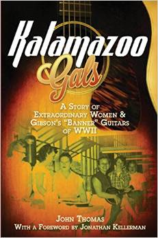 "Kalamazoo Gals - A Story of Extraordinary Women & Gibson's ""Banner"" Guitars of WWII"