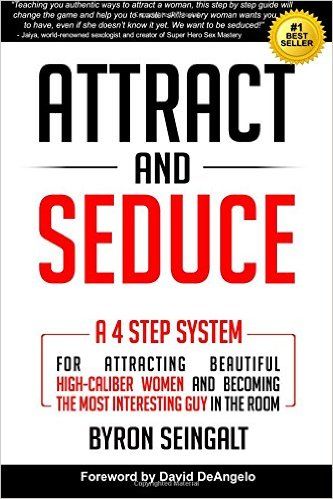 Attract and Seduce: A 4-Step System for Attracting Beautiful High-Caliber Women and Becoming the Most Interesting Guy in the Room