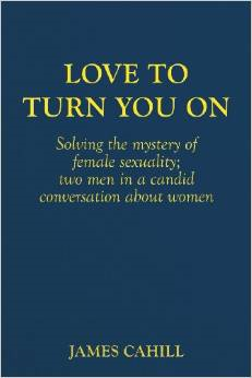 Love to Turn You on: Solving the Mystery of Female Sexuality; Two Men in a Candid Conversation about Women