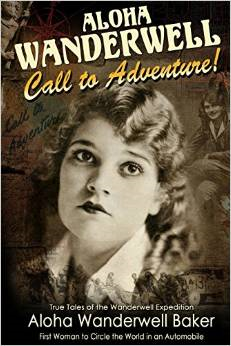 """Aloha Wanderwell """" Call to Adventure"""": True Tales of the Wanderwell Expedtion, First Women to Circle the World in an Automobile"""