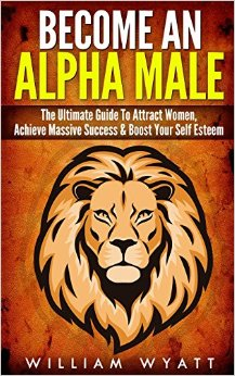 Become an Alpha Male! - The Ultimate Guide to Attract Women, Achieve Massive Succes & Boost Your Self Esteem