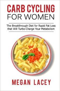 Carb Cycling for Women: The Breakthrough Diet for Rapid Fat Loss That Will Turbo-Charge Your Metabolism - Discover the Super Simple Methods for Blasting Belly Fat While Eating the Foods You Love