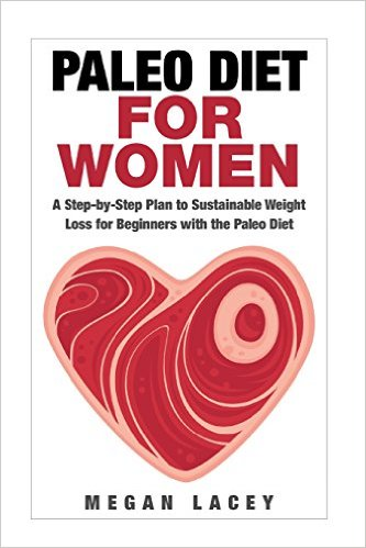 Paleo Diet for Women: A Step-By-Step Plan to Sustainable Weight Loss for Beginners with the Paleo Diet