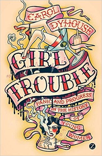 Girl Trouble: Panic and Progress in the Lives of Young Women
