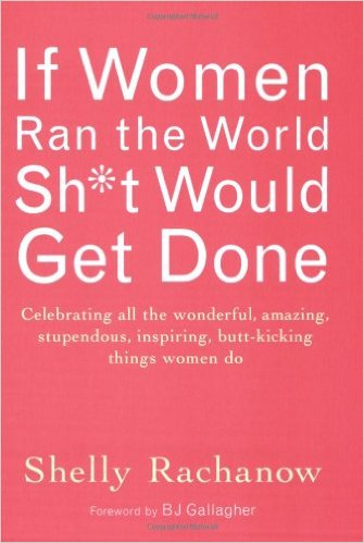 If Women Ran the World, Sh*t Would Get Done: Celebrating All the Wonderful, Amazing, Stupendous, Inspiring, Butt-Kicking Things Women Do